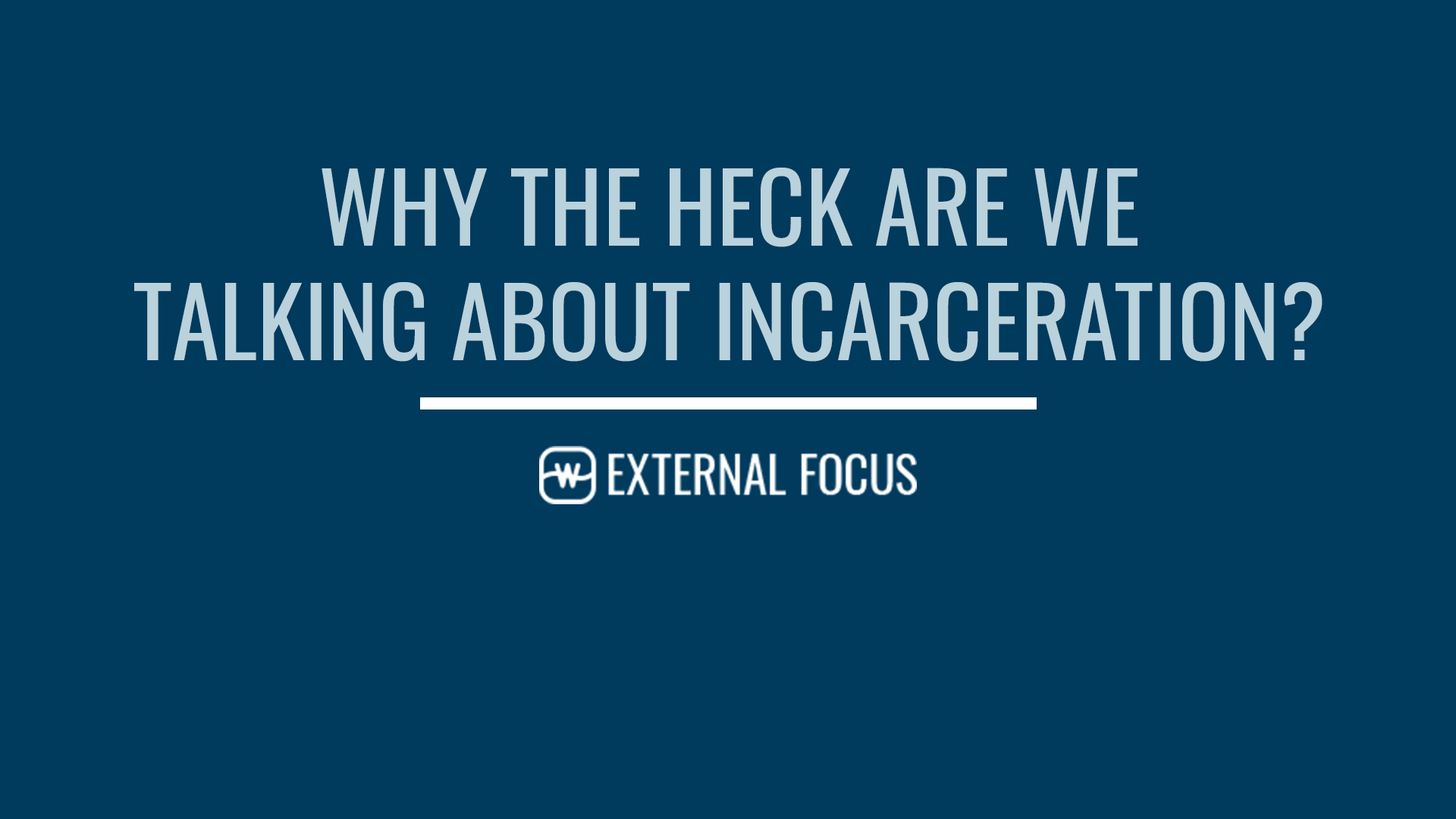 Why the Heck Are We Talking About Incarceration?